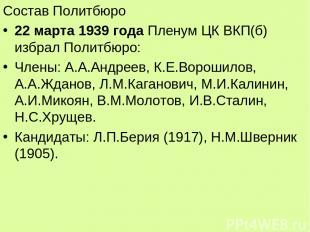 Состав Политбюро 22 марта 1939 года Пленум ЦК ВКП(б) избрал Политбюро: Члены: А.