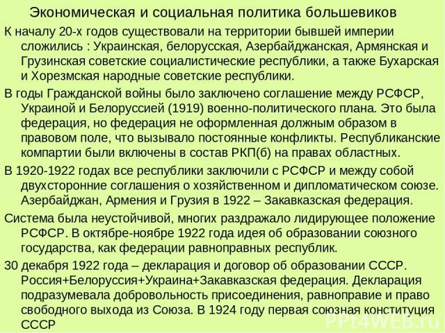 Экономическая и социальная политика большевиков К началу 20-х годов существовали на территории бывшей империи сложились : Украинская, белорусская, Азербайджанская, Армянская и Грузинская советские социалистические республики, а также Бухарская и Хор…