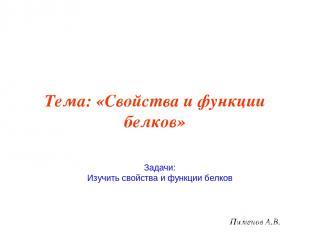 Тема: «Свойства и функции белков» Пименов А.В. Задачи: Изучить свойства и функци
