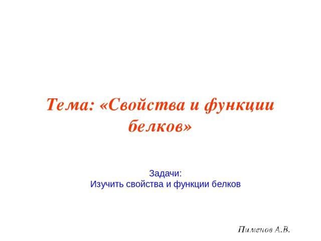 Тема: «Свойства и функции белков» Пименов А.В. Задачи: Изучить свойства и функции белков