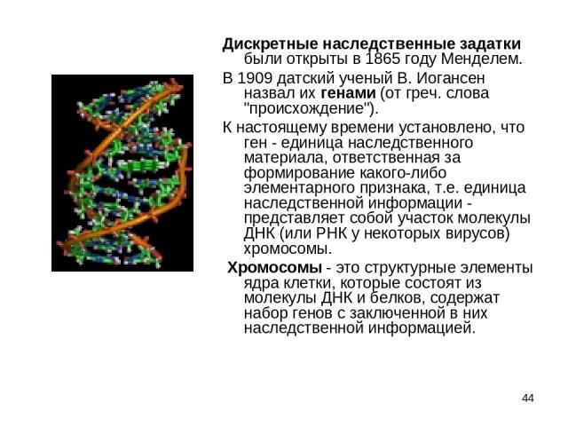 * Дискретные наследственные задатки были открыты в 1865 году Менделем. В 1909 датский ученый В. Иогансен назвал их генами (от греч. слова