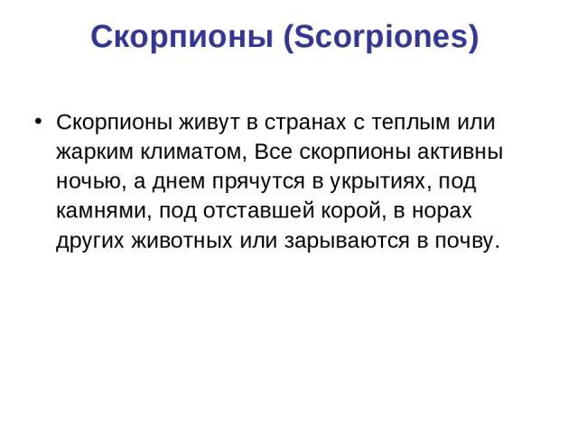 Скорпионы (Scorpiones) Скорпионы живут в странах с теплым или жарким климатом, Все скорпионы активны ночью, а днем прячутся в укрытиях, под камнями, под отставшей корой, в норах других животных или зарываются в почву.