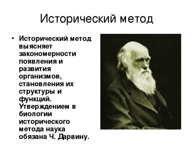 Исторический метод Исторический метод выясняет закономерности появления и развития организмов, становления их структуры и функций. Утверждением в биологии исторического метода наука обязана Ч. Дарвину.