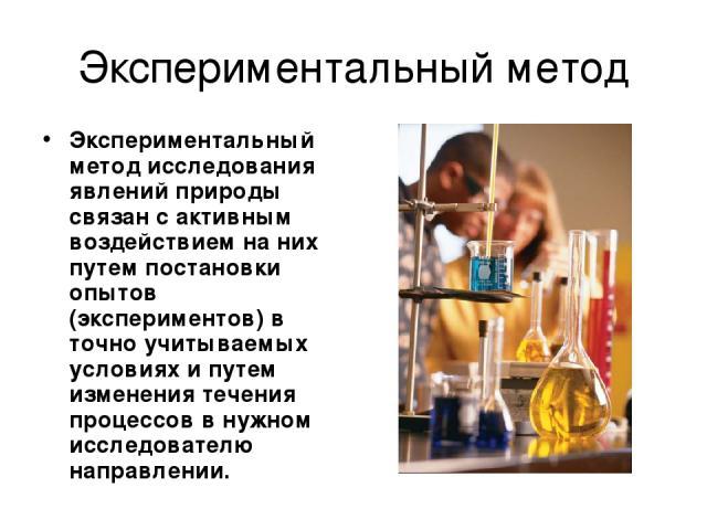 Экспериментальный метод Экспериментальный метод исследования явлений природы связан с активным воздействием на них путем постановки опытов (экспериментов) в точно учитываемых условиях и путем изменения течения процессов в нужном исследователю направлении.