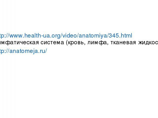 http://www.health-ua.org/video/anatomiya/345.html лимфатическая система (кровь, лимфа, тканевая жидкость) http://anatomeja.ru/