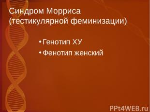 Синдром Морриса (тестикулярной феминизации) Генотип ХУ Фенотип женский