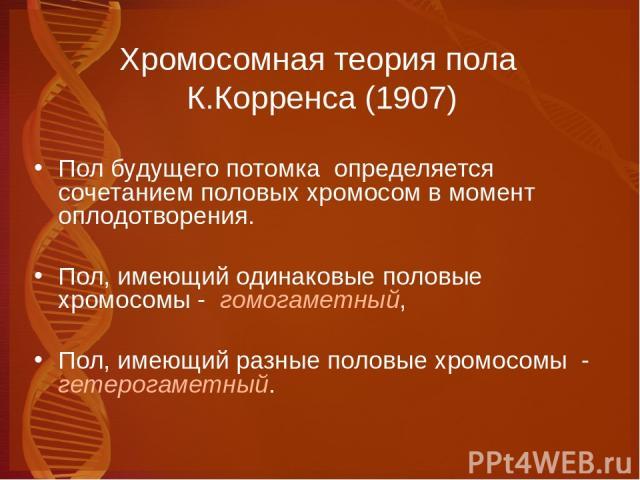 Хромосомная теория пола К.Корренса (1907) Пол будущего потомка определяется сочетанием половых хромосом в момент оплодотворения. Пол, имеющий одинаковые половые хромосомы - гомогаметный, Пол, имеющий разные половые хромосомы - гетерогаметный.
