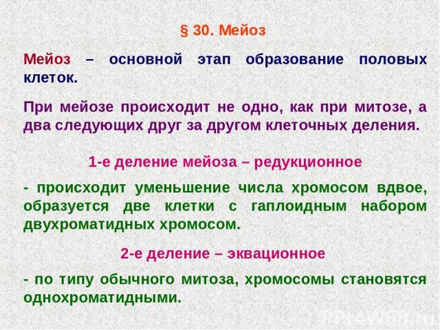 § 30. Мейоз Мейоз – основной этап образование половых клеток. При мейозе происходит не одно, как при митозе, а два следующих друг за другом клеточных деления. 1-е деление мейоза – редукционное - происходит уменьшение числа хромосом вдвое, образуется…