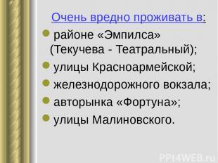 Очень вредно проживать в: районе «Эмпилса» (Текучева - Театральный); улицы Красн