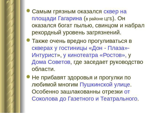 Самым грязным оказался сквер на площади Гагарина (в районе ЦГБ). Он оказался богат пылью, свинцом и набрал рекордный уровень загрязнений. Также очень вредно прогуливаться в скверах у гостиницы «Дон - Плаза»-Интурист», у кинотеатра «Ростов», у Дома С…