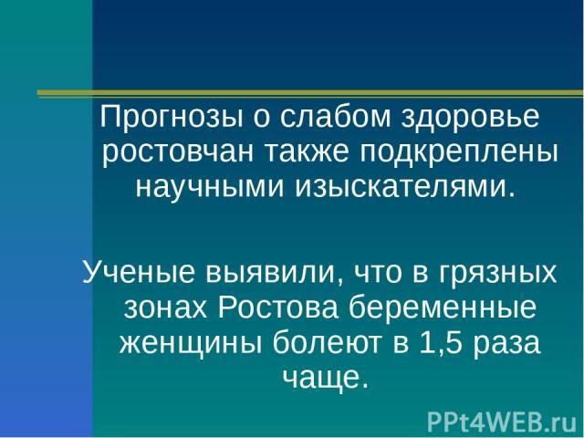 Прогнозы о слабом здоровье ростовчан также подкреплены научными изыскателями. Ученые выявили, что в грязных зонах Ростова беременные женщины болеют в 1,5 раза чаще.