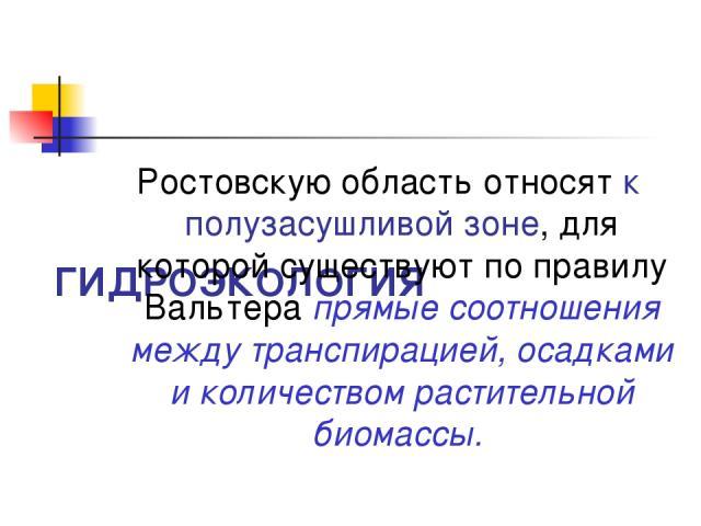 ГИДРОЭКОЛОГИЯ Ростовскую область относят к полузасушливой зоне, для которой существуют по правилу Вальтера прямые соотношения между транспирацией, осадками и количеством растительной биомассы.