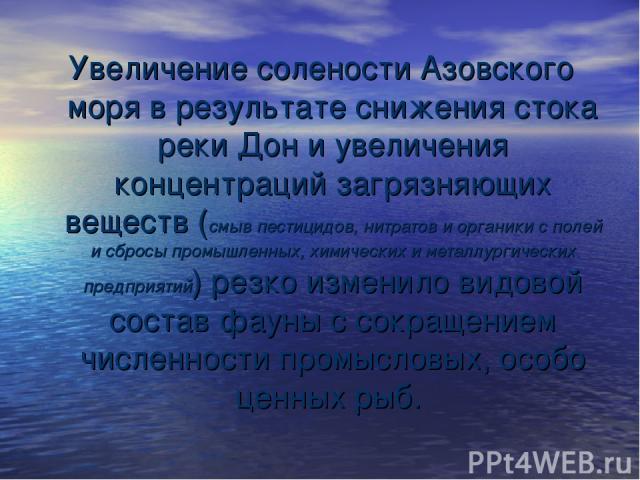 Увеличение солености Азовского моря в результате снижения стока реки Дон и увеличения концентраций загрязняющих веществ (смыв пестицидов, нитратов и органики с полей и сбросы промышленных, химических и металлургических предприятий) резко изменило ви…