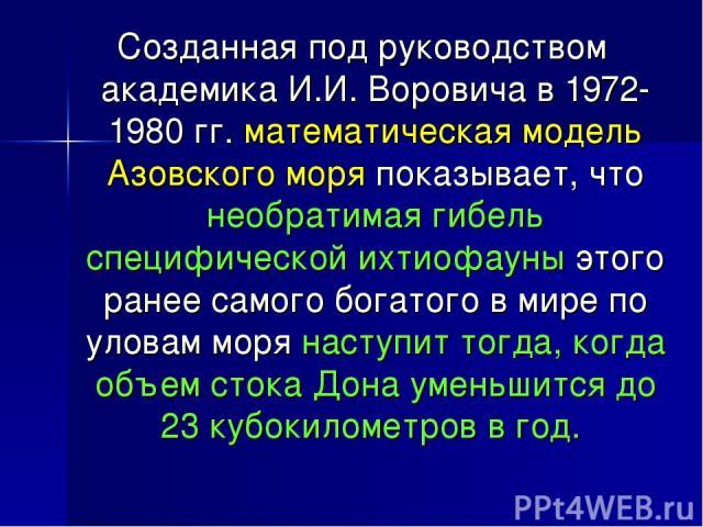 Созданная под руководством академика И.И. Воровича в 1972-1980 гг. математическая модель Азовского моря показывает, что необратимая гибель специфической ихтиофауны этого ранее самого богатого в мире по уловам моря наступит тогда, когда объем стока Д…