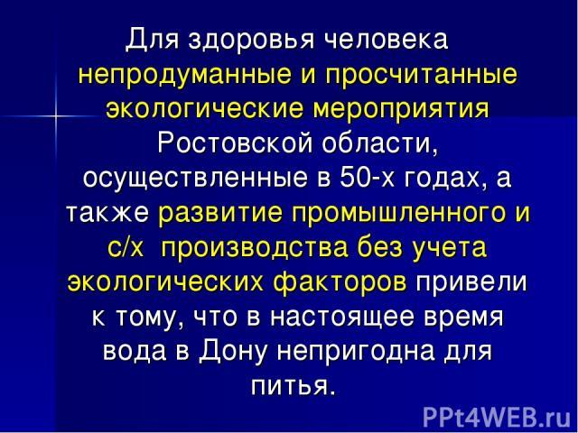Для здоровья человека непродуманные и просчитанные экологические мероприятия Ростовской области, осуществленные в 50-х годах, а также развитие промышленного и с/х производства без учета экологических факторов привели к тому, что в настоящее время во…