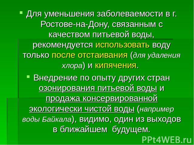 Для уменьшения заболеваемости в г. Ростове-на-Дону, связанным с качеством питьевой воды, рекомендуется использовать воду только после отстаивания (для удаления хлора) и кипячения. Внедрение по опыту других стран озонирования питьевой воды и продажа …