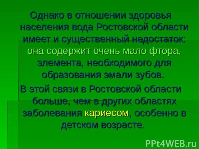 Однако в отношении здоровья населения вода Ростовской области имеет и существенный недостаток: она содержит очень мало фтора, элемента, необходимого для образования эмали зубов. В этой связи в Ростовской области больше, чем в других областях заболев…