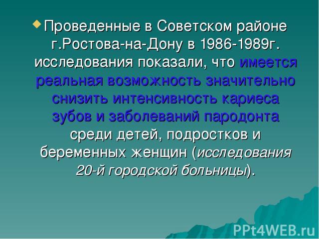 Проведенные в Советском районе г.Ростова-на-Дону в 1986-1989г. исследования показали, что имеется реальная возможность значительно снизить интенсивность кариеса зубов и заболеваний пародонта среди детей, подростков и беременных женщин (исследования …