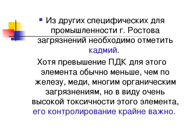 Из других специфических для промышленности г. Ростова загрязнений необходимо отметить кадмий. Хотя превышение ПДК для этого элемента обычно меньше, чем по железу, меди, многим органическим загрязнениям, но в виду очень высокой токсичности этого элем…