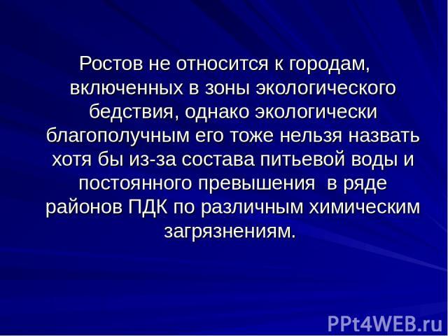 Ростов не относится к городам, включенных в зоны экологического бедствия, однако экологически благополучным его тоже нельзя назвать хотя бы из-за состава питьевой воды и постоянного превышения в ряде районов ПДК по различным химическим загрязнениям.