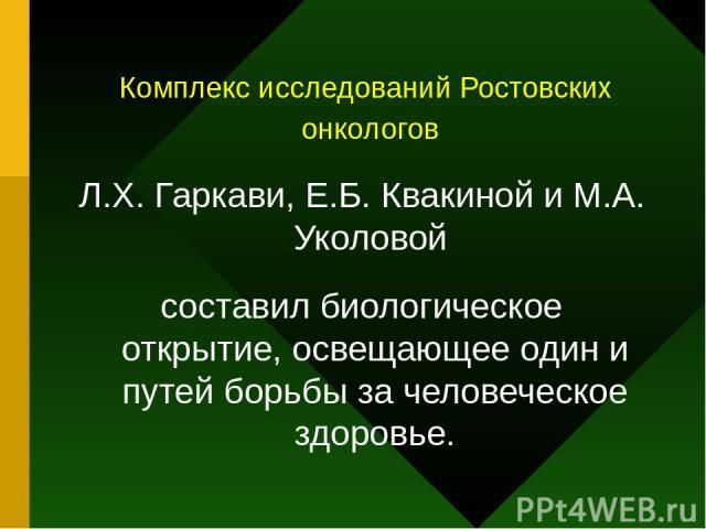 Комплекс исследований Ростовских онкологов Л.Х. Гаркави, Е.Б. Квакиной и М.А. Уколовой составил биологическое открытие, освещающее один и путей борьбы за человеческое здоровье.