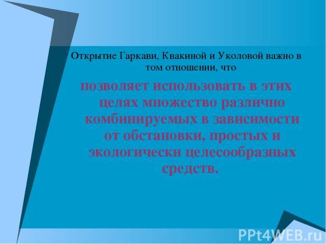 Открытие Гаркави, Квакиной и Уколовой важно в том отношении, что позволяет использовать в этих целях множество различно комбинируемых в зависимости от обстановки, простых и экологически целесообразных средств.