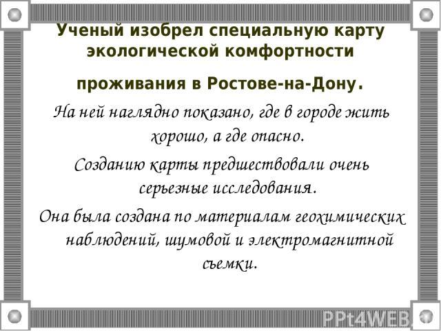 Ученый изобрел специальную карту экологической комфортности проживания в Ростове-на-Дону. На ней наглядно показано, где в городе жить хорошо, а где опасно. Созданию карты предшествовали очень серьезные исследования. Она была создана по материалам ге…