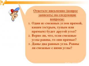 Ответьте письменно (вопрос записать) на следующие вопросы: Один из смежных углов