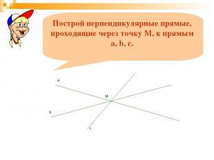 Построй перпендикулярные прямые, проходящие через точку М, к прямым a, b, c.