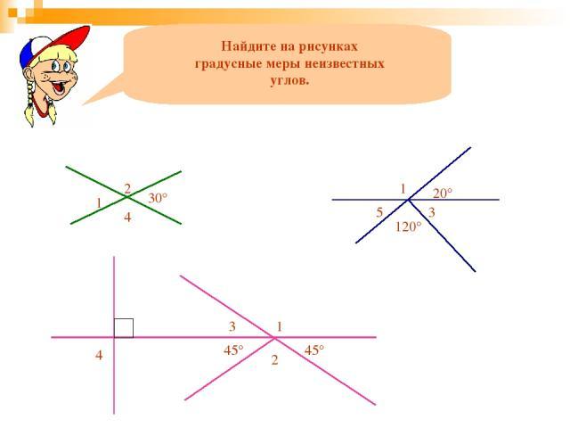 Найдите на рисунках градусные меры неизвестных углов. 1 2 30° 4 1 20° 5 3 120° 2 45° 45° 1 3 4