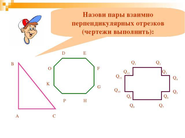 Назови пары взаимно перпендикулярных отрезков (чертежи выполнить): А B C D E F G H P K O Q1 Q2 Q3 Q4 Q5 Q6 Q7 Q8 Q9 Q10 Q11 Q12