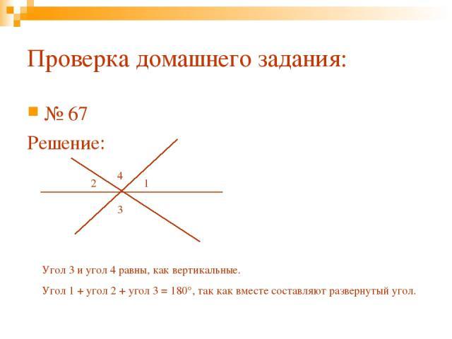 Проверка домашнего задания: № 67 Решение: 3 2 1 4 Угол 3 и угол 4 равны, как вертикальные. Угол 1 + угол 2 + угол 3 = 180°, так как вместе составляют развернутый угол.