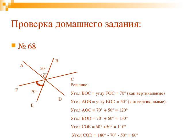 № 68 Проверка домашнего задания: O A B C D E F 50° 70° Решение: Угол ВОС = углу FOC = 70° (как вертикальные) Угол АОВ = углу EOD = 50° (как вертикальные). Угол АОС = 70° + 50° = 120° Угол BOD = 70° + 60° = 130° Угол СОЕ = 60° +50° = 110° Угол СОD = …