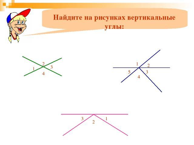 Найдите на рисунках вертикальные углы: 1 2 3 4 1 2 5 3 4 1 2 3