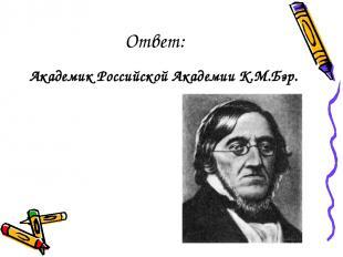 Ответ: Академик Российской Академии К.М.Бэр.
