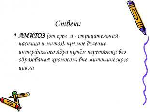 Ответ: АМИТОЗ (от греч. а - отрицательная частица и митоз), прямое деление интер