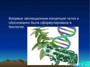 Впервые эволюционная концепция четко и обоснованно была сформулирована в биологи