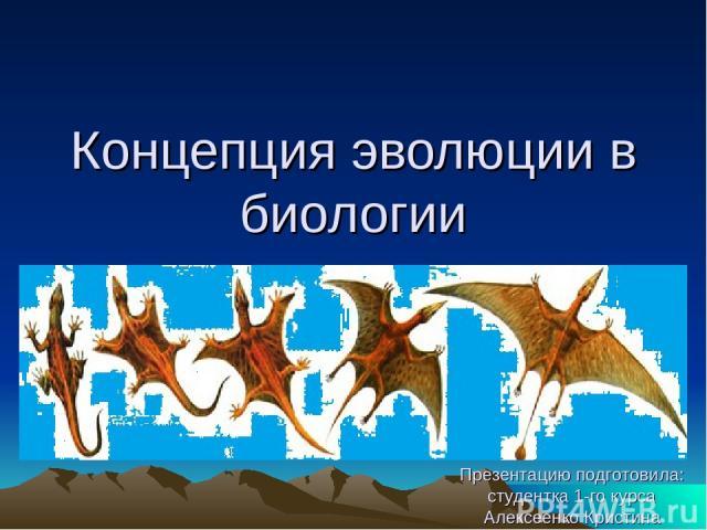 Концепция эволюции в биологии Презентацию подготовила: студентка 1-го курса Алексеенко Кристина