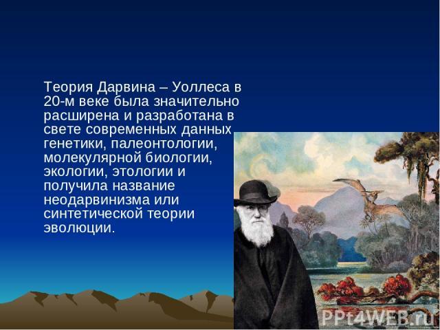 Теория Дарвина – Уоллеса в 20-м веке была значительно расширена и разработана в свете современных данных генетики, палеонтологии, молекулярной биологии, экологии, этологии и получила название неодарвинизма или синтетической теории эволюции.