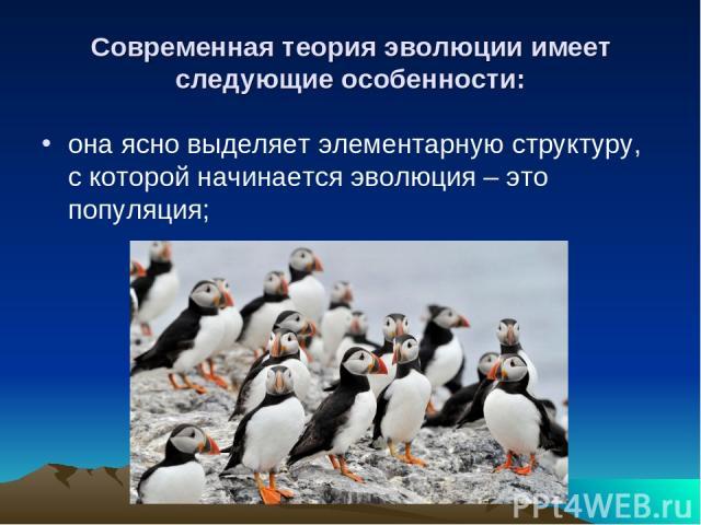 Современная теория эволюции имеет следующие особенности: она ясно выделяет элементарную структуру, с которой начинается эволюция – это популяция;