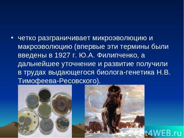 четко разграничивает микроэволюцию и макроэволюцию (впервые эти термины были введены в 1927 г. Ю.А. Филипченко, а дальнейшее уточнение и развитие получили в трудах выдающегося биолога-генетика Н.В. Тимофеева-Ресовского).