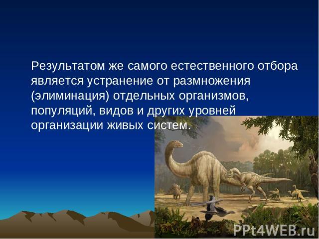 Результатом же самого естественного отбора является устранение от размножения (элиминация) отдельных организмов, популяций, видов и других уровней организации живых систем.