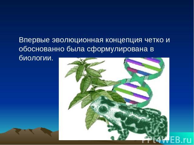 Впервые эволюционная концепция четко и обоснованно была сформулирована в биологии.