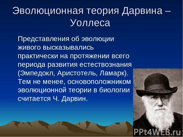 Эволюционная теория Дарвина – Уоллеса Представления об эволюции живого высказывались практически на протяжении всего периода развития естествознания (Эмпедокл, Аристотель, Ламарк). Тем не менее, основоположником эволюционной теории в биологии считае…