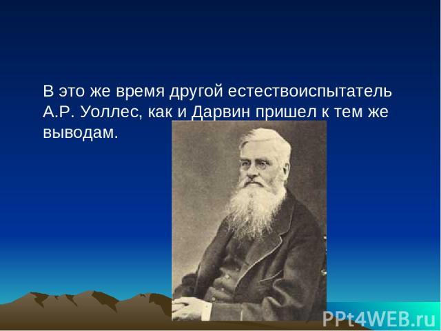 В это же время другой естествоиспытатель А.Р. Уоллес, как и Дарвин пришел к тем же выводам.
