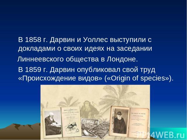 В 1858 г. Дарвин и Уоллес выступили с докладами о своих идеях на заседании Линнеевского общества в Лондоне. В 1859 г. Дарвин опубликовал свой труд «Происхождение видов» («Origin of species»).