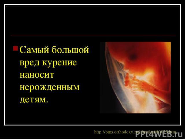 Самый большой вред курение наносит нерожденным детям. http://pms.orthodoxy.ru/abortion/00075.htm