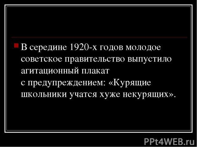 Всередине 1920-х годов молодое советское правительство выпустило агитационный плакат спредупреждением: «Курящие школьники учатся хуже некурящих».