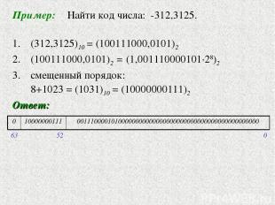 Пример: Найти код числа: -312,3125. 1. (312,3125)10 = (100111000,0101)2 (1001110