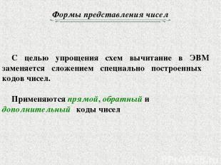 Формы представления чисел С целью упрощения схем вычитание в ЭВМ заменяется слож